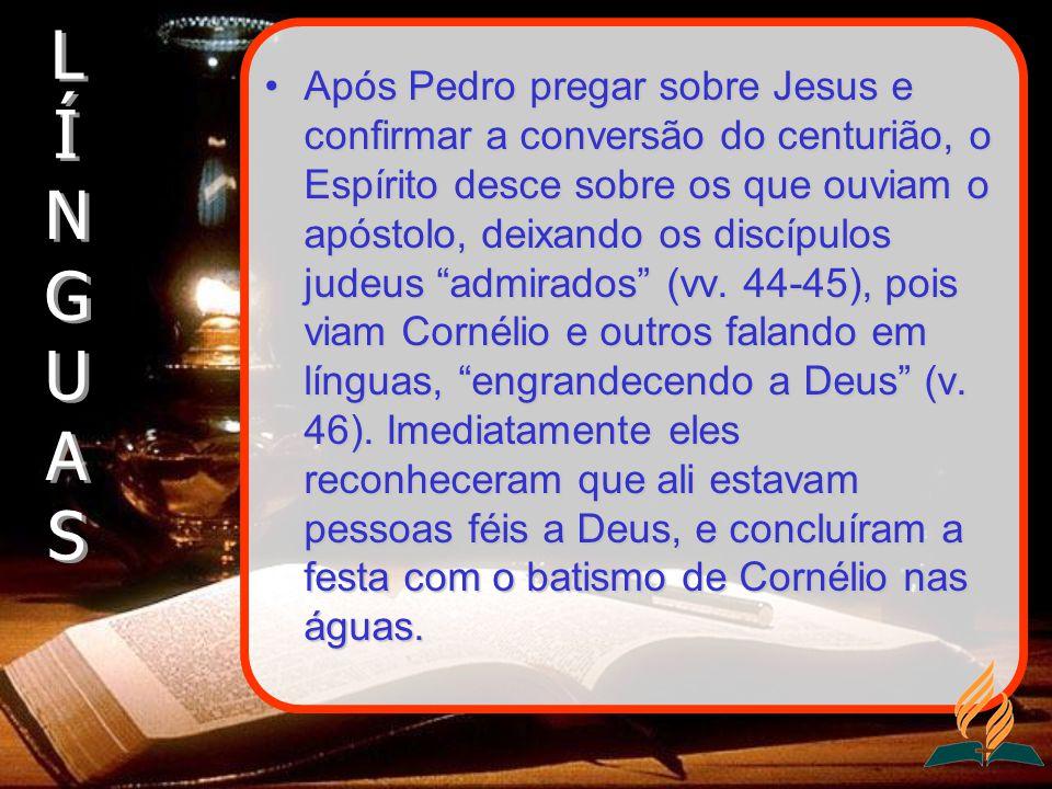 Após Pedro pregar sobre Jesus e confirmar a conversão do centurião, o Espírito desce sobre os que ouviam o apóstolo, deixando os discípulos judeus admirados (vv.