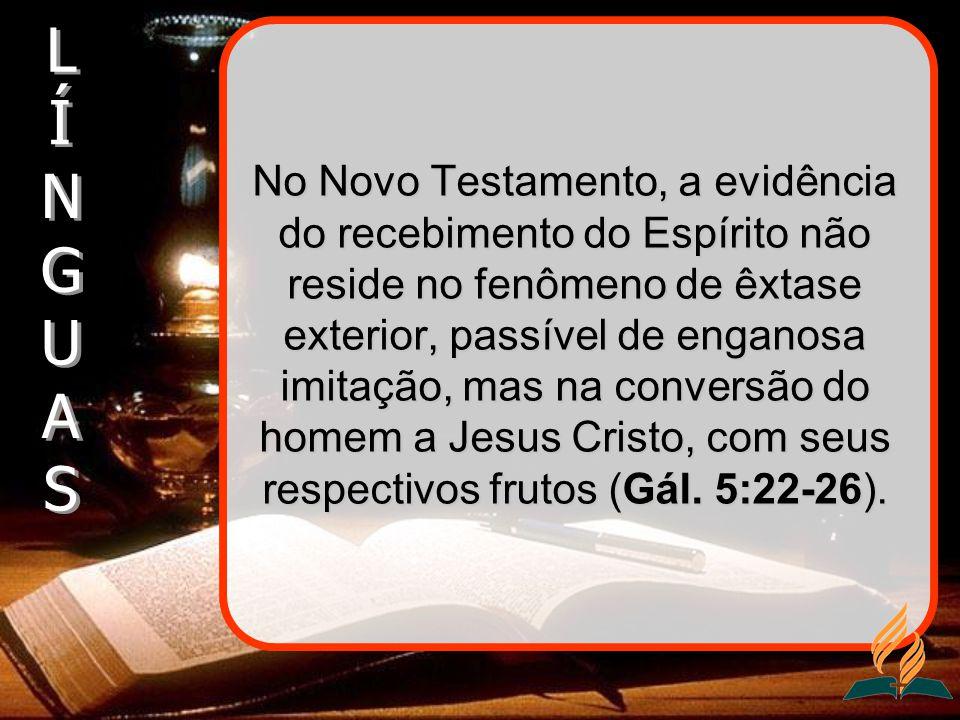 No Novo Testamento, a evidência do recebimento do Espírito não reside no fenômeno de êxtase exterior, passível de enganosa imitação, mas na conversão do homem a Jesus Cristo, com seus respectivos frutos (Gál.