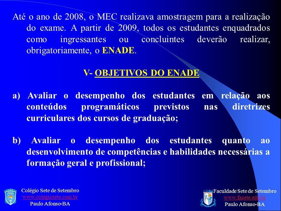 Até o ano de 2008, o MEC realizava amostragem para a realização do exame. A partir de 2009, todos os estudantes enquadrados como ingressantes ou concluintes deverão realizar, obrigatoriamente, o ENADE.