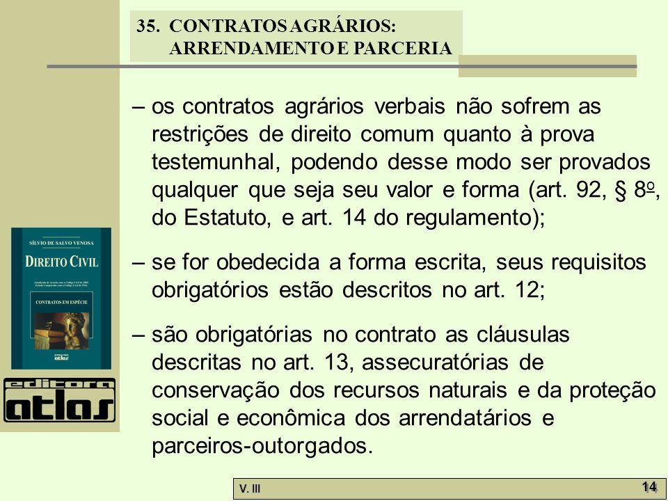 – os contratos agrários verbais não sofrem as restrições de direito comum quanto à prova testemunhal, podendo desse modo ser provados qualquer que seja seu valor e forma (art. 92, § 8o, do Estatuto, e art. 14 do regulamento);