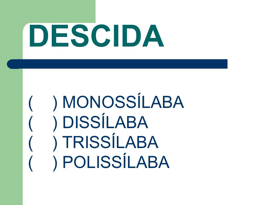 DESCIDA ( ) MONOSSÍLABA ( ) DISSÍLABA ( ) TRISSÍLABA ( ) POLISSÍLABA