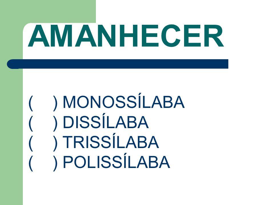 AMANHECER ( ) MONOSSÍLABA ( ) DISSÍLABA ( ) TRISSÍLABA ( ) POLISSÍLABA