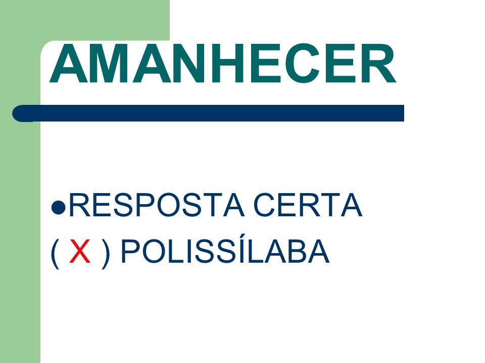 AMANHECER RESPOSTA CERTA ( X ) POLISSÍLABA