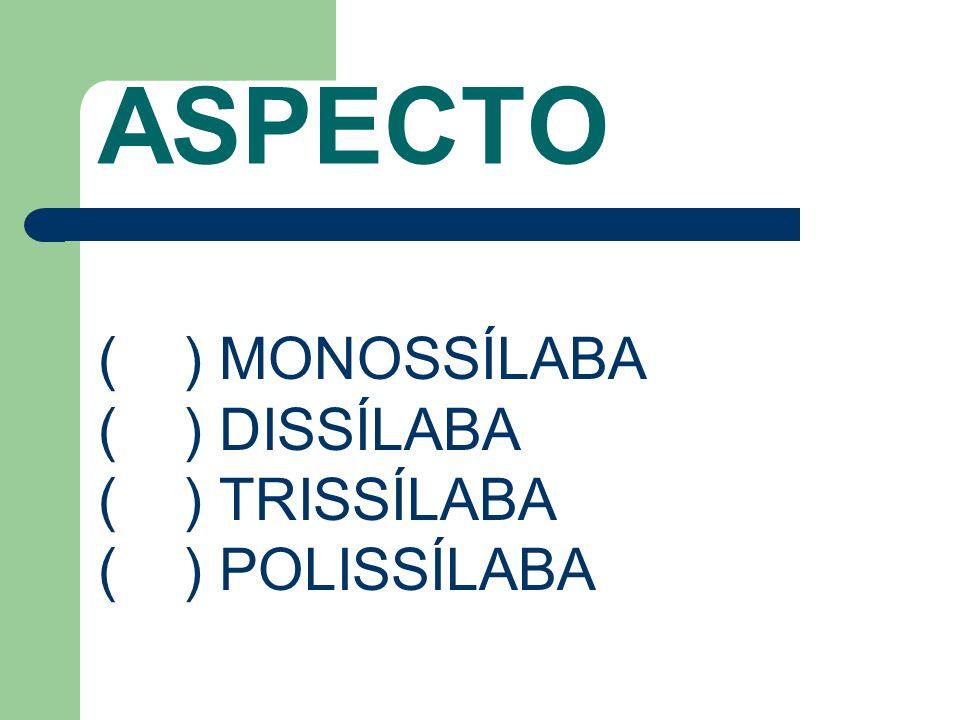 ASPECTO ( ) MONOSSÍLABA ( ) DISSÍLABA ( ) TRISSÍLABA ( ) POLISSÍLABA