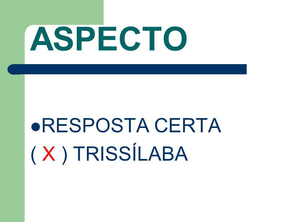 ASPECTO RESPOSTA CERTA ( X ) TRISSÍLABA