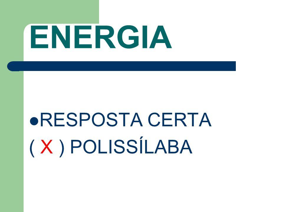 ENERGIA RESPOSTA CERTA ( X ) POLISSÍLABA
