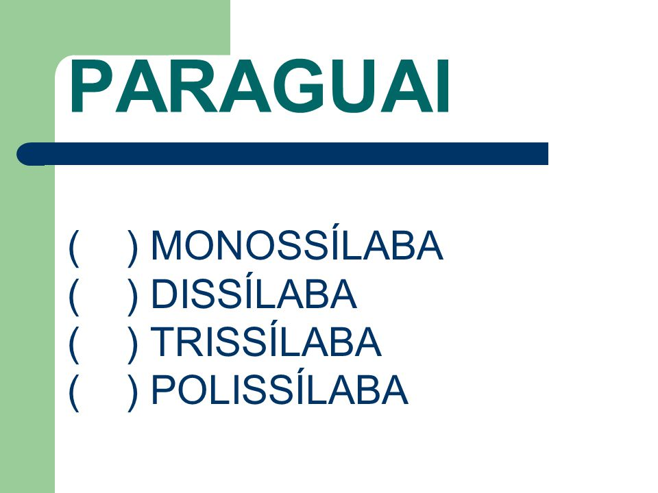 PARAGUAI ( ) MONOSSÍLABA ( ) DISSÍLABA ( ) TRISSÍLABA ( ) POLISSÍLABA