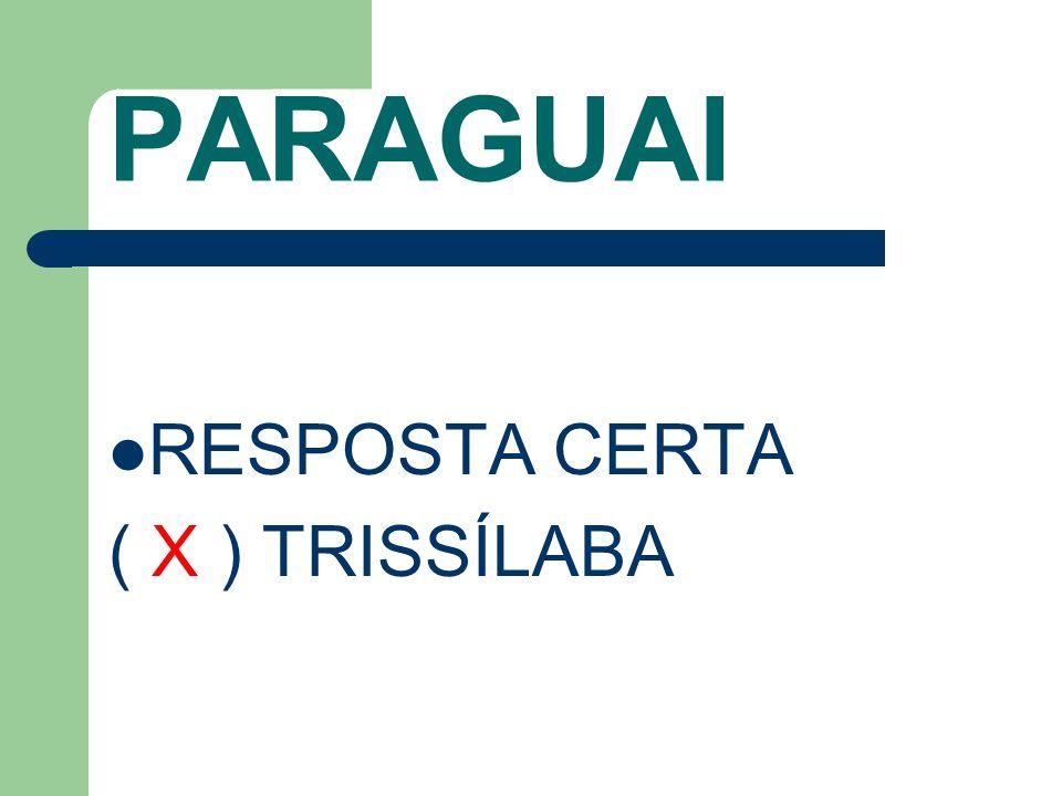 PARAGUAI RESPOSTA CERTA ( X ) TRISSÍLABA