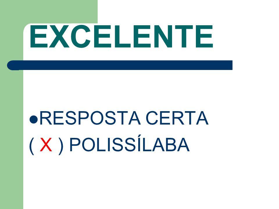 EXCELENTE RESPOSTA CERTA ( X ) POLISSÍLABA