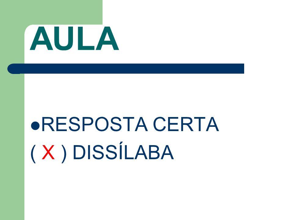 AULA RESPOSTA CERTA ( X ) DISSÍLABA
