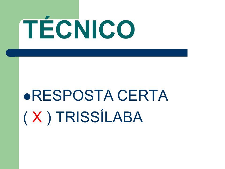 TÉCNICO RESPOSTA CERTA ( X ) TRISSÍLABA
