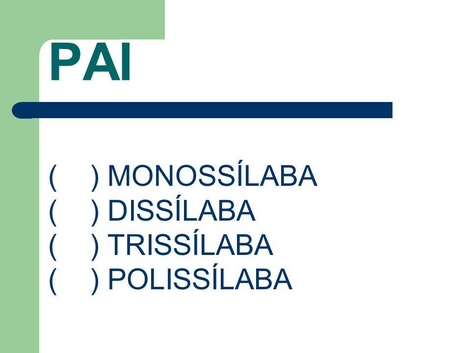 PAI ( ) MONOSSÍLABA ( ) DISSÍLABA ( ) TRISSÍLABA ( ) POLISSÍLABA