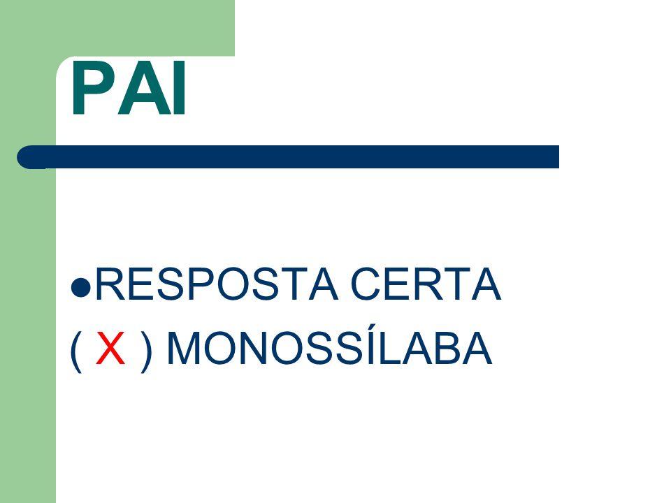 PAI RESPOSTA CERTA ( X ) MONOSSÍLABA