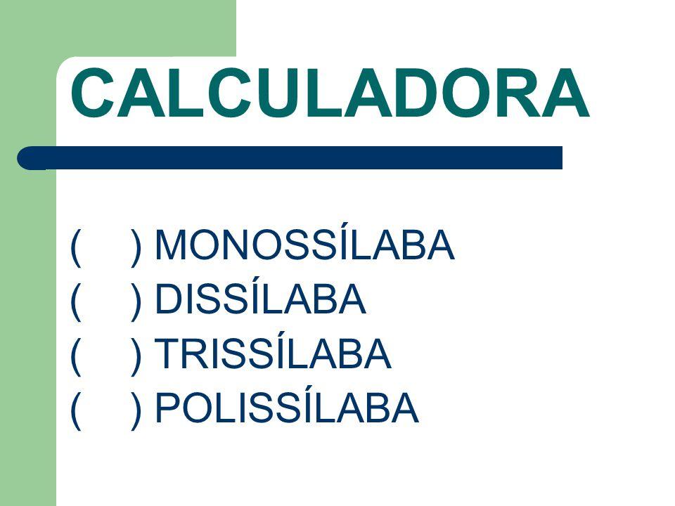 CALCULADORA ( ) MONOSSÍLABA ( ) DISSÍLABA ( ) TRISSÍLABA
