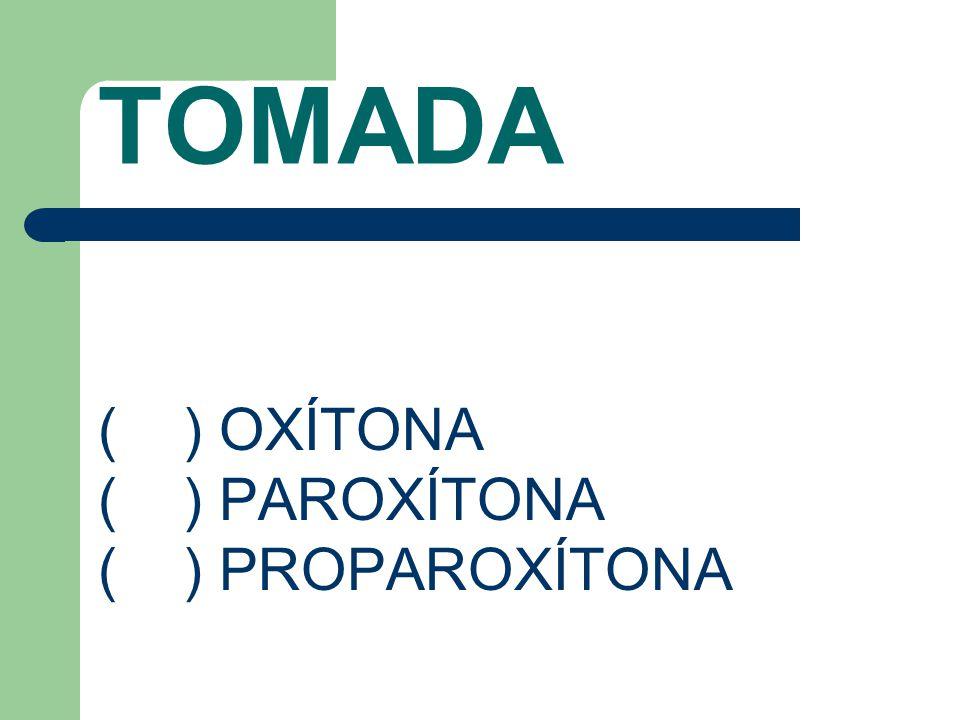 TOMADA ( ) OXÍTONA ( ) PAROXÍTONA ( ) PROPAROXÍTONA