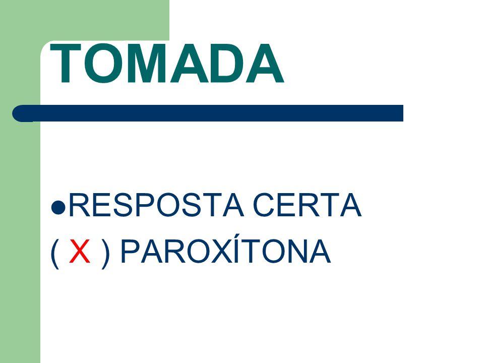 TOMADA RESPOSTA CERTA ( X ) PAROXÍTONA