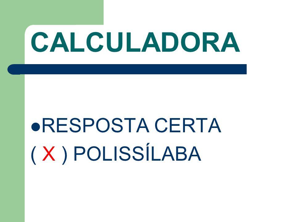 CALCULADORA RESPOSTA CERTA ( X ) POLISSÍLABA