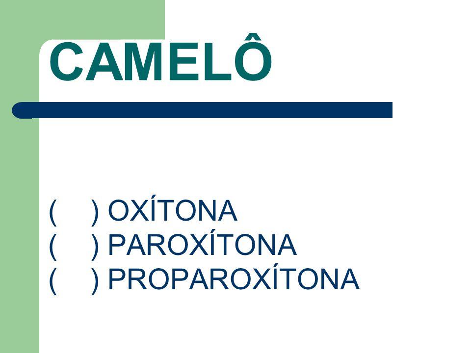 CAMELÔ ( ) OXÍTONA ( ) PAROXÍTONA ( ) PROPAROXÍTONA