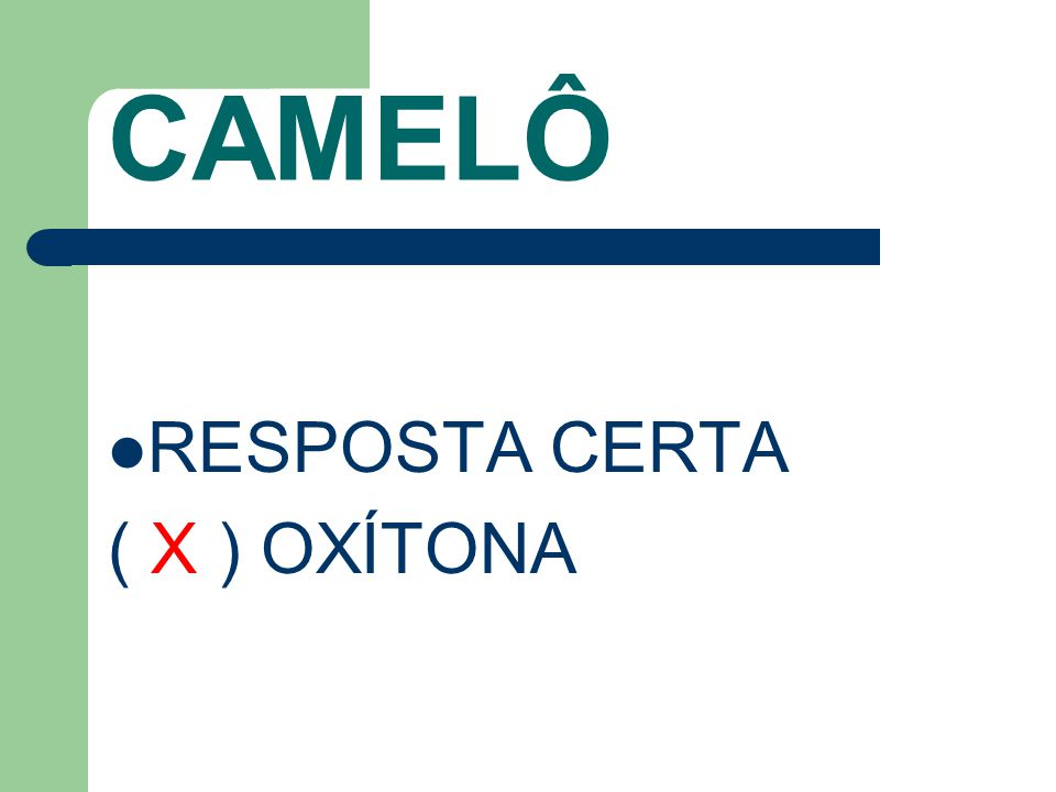 CAMELÔ RESPOSTA CERTA ( X ) OXÍTONA