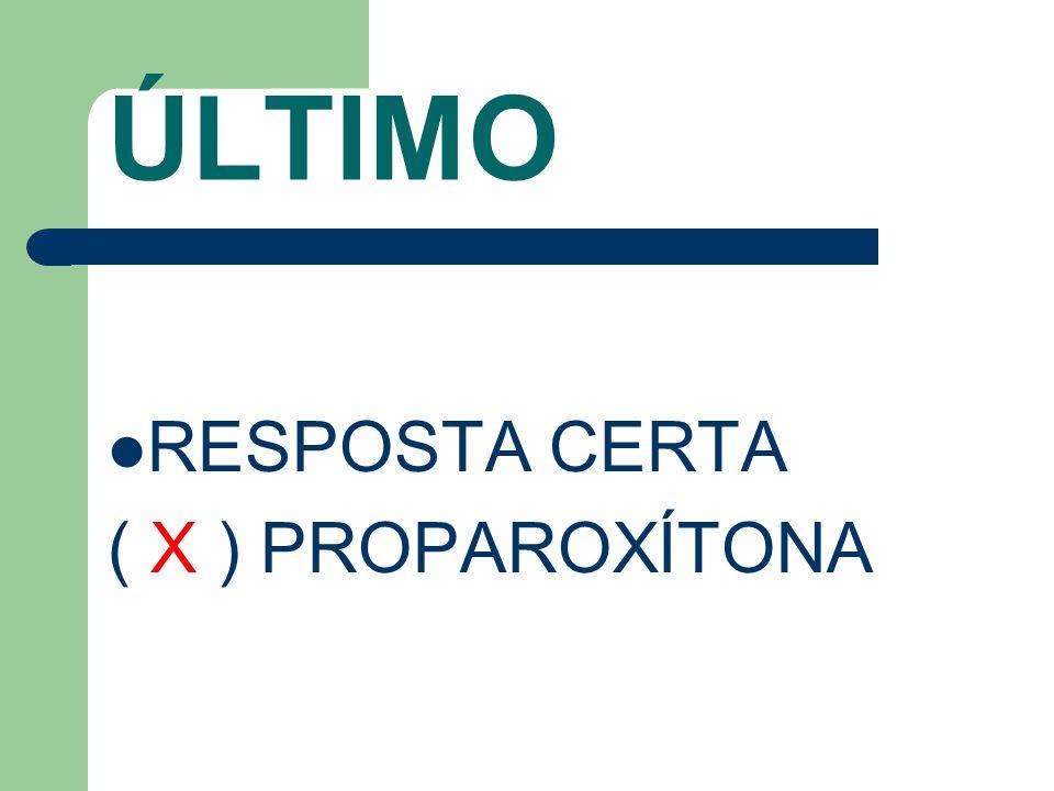 ÚLTIMO RESPOSTA CERTA ( X ) PROPAROXÍTONA