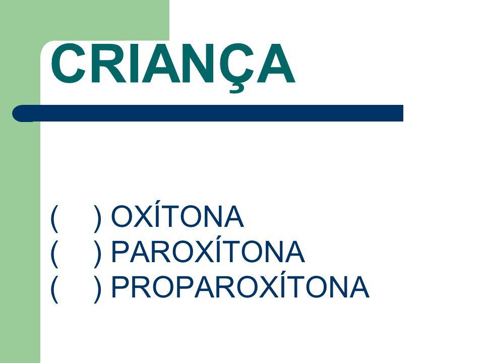 CRIANÇA ( ) OXÍTONA ( ) PAROXÍTONA ( ) PROPAROXÍTONA
