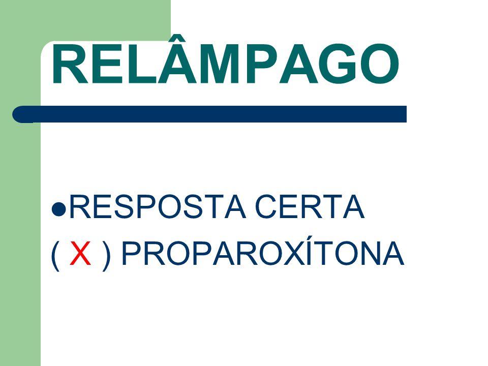 RELÂMPAGO RESPOSTA CERTA ( X ) PROPAROXÍTONA