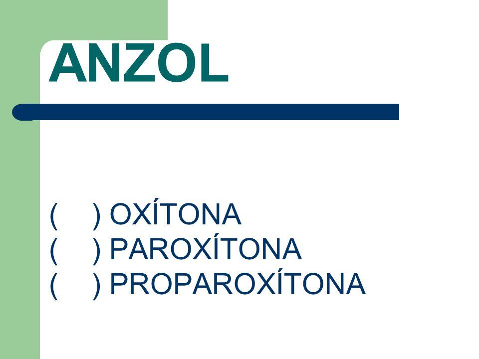 ANZOL ( ) OXÍTONA ( ) PAROXÍTONA ( ) PROPAROXÍTONA