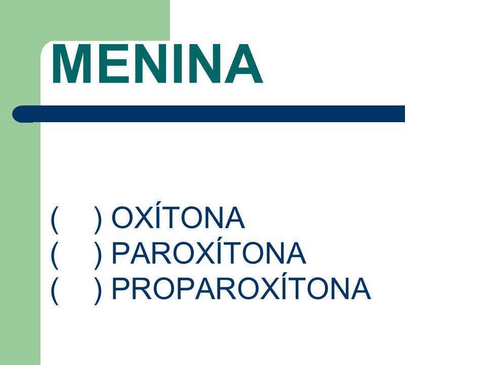 MENINA ( ) OXÍTONA ( ) PAROXÍTONA ( ) PROPAROXÍTONA