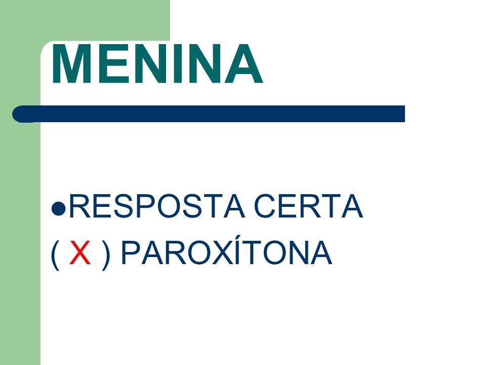 MENINA RESPOSTA CERTA ( X ) PAROXÍTONA