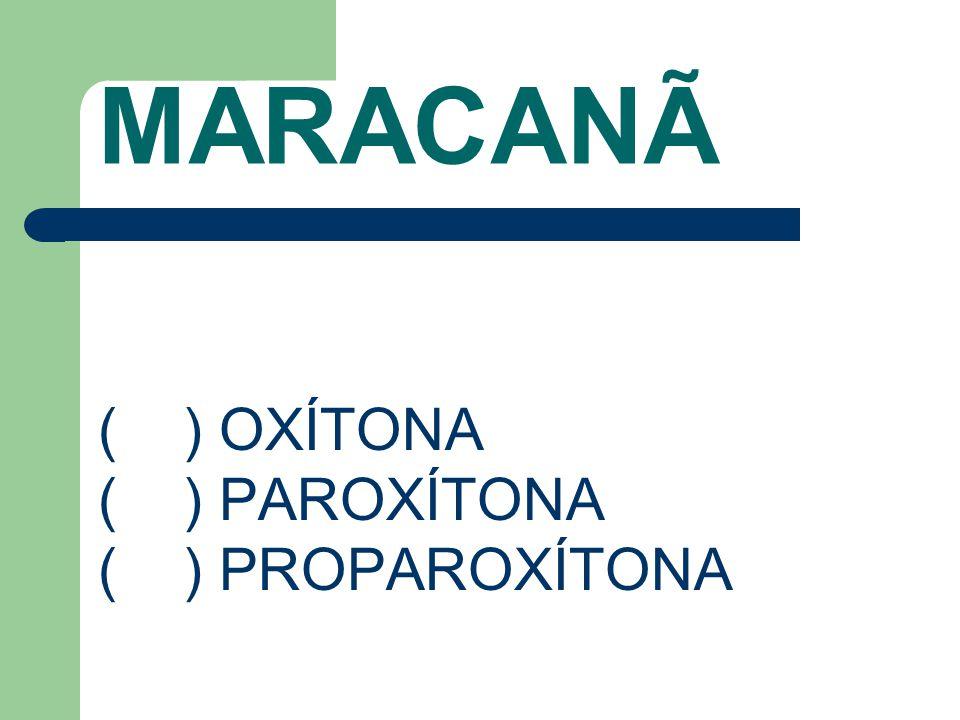 MARACANÃ ( ) OXÍTONA ( ) PAROXÍTONA ( ) PROPAROXÍTONA