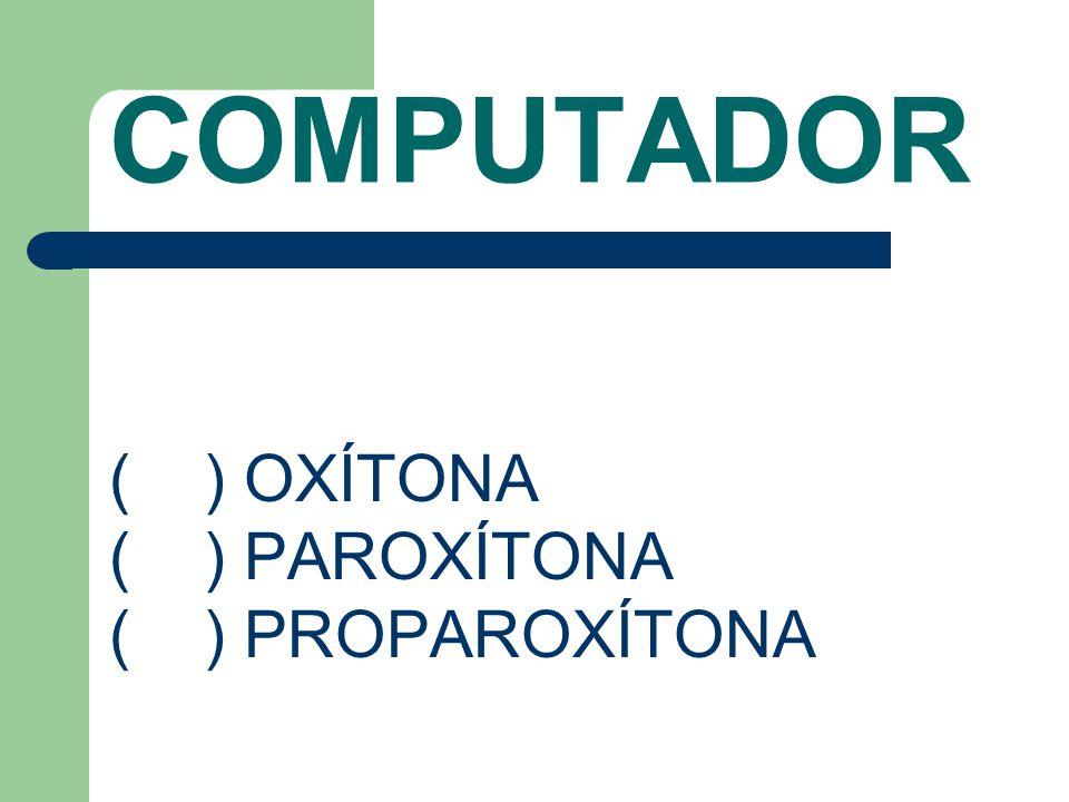 COMPUTADOR ( ) OXÍTONA ( ) PAROXÍTONA ( ) PROPAROXÍTONA