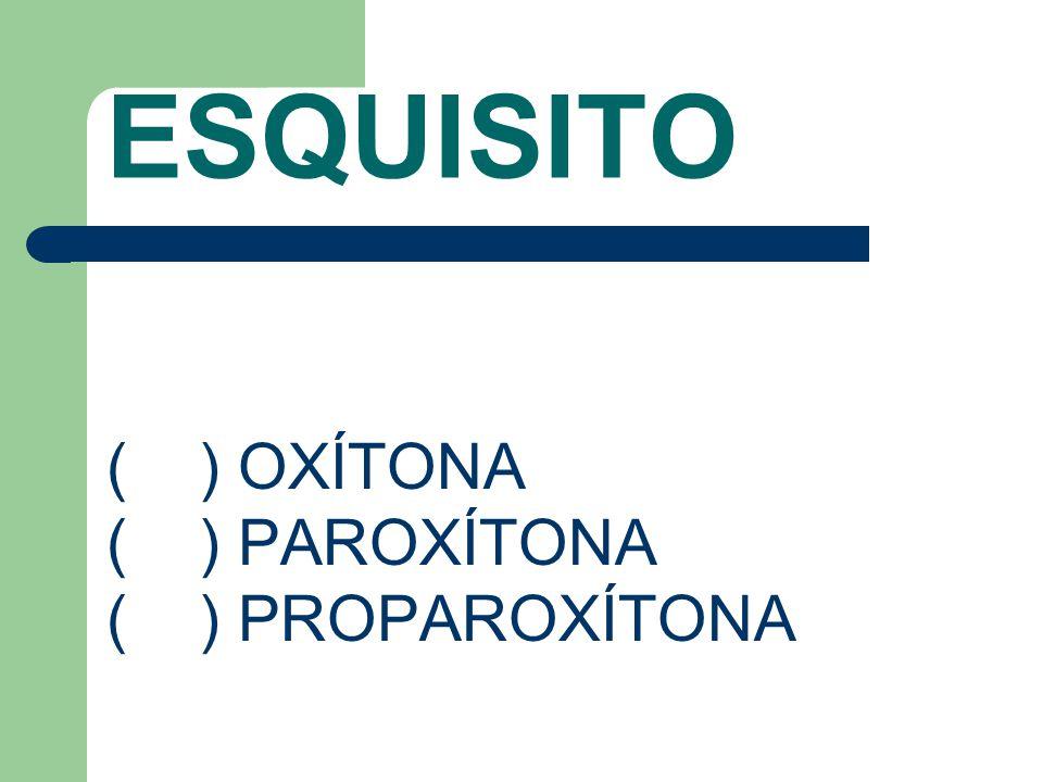 ESQUISITO ( ) OXÍTONA ( ) PAROXÍTONA ( ) PROPAROXÍTONA