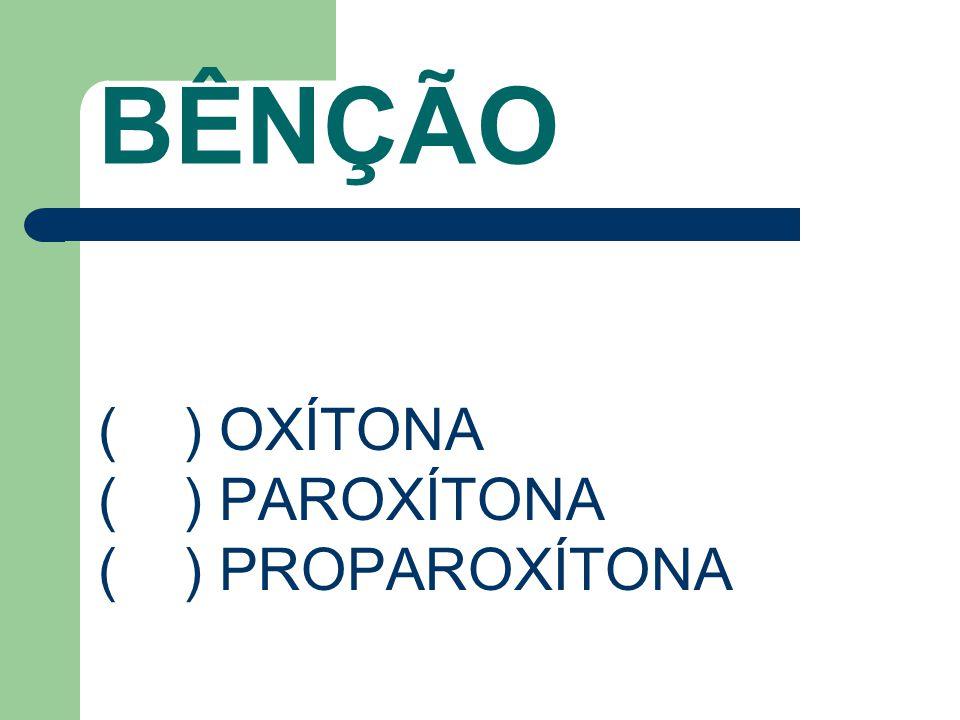 BÊNÇÃO ( ) OXÍTONA ( ) PAROXÍTONA ( ) PROPAROXÍTONA