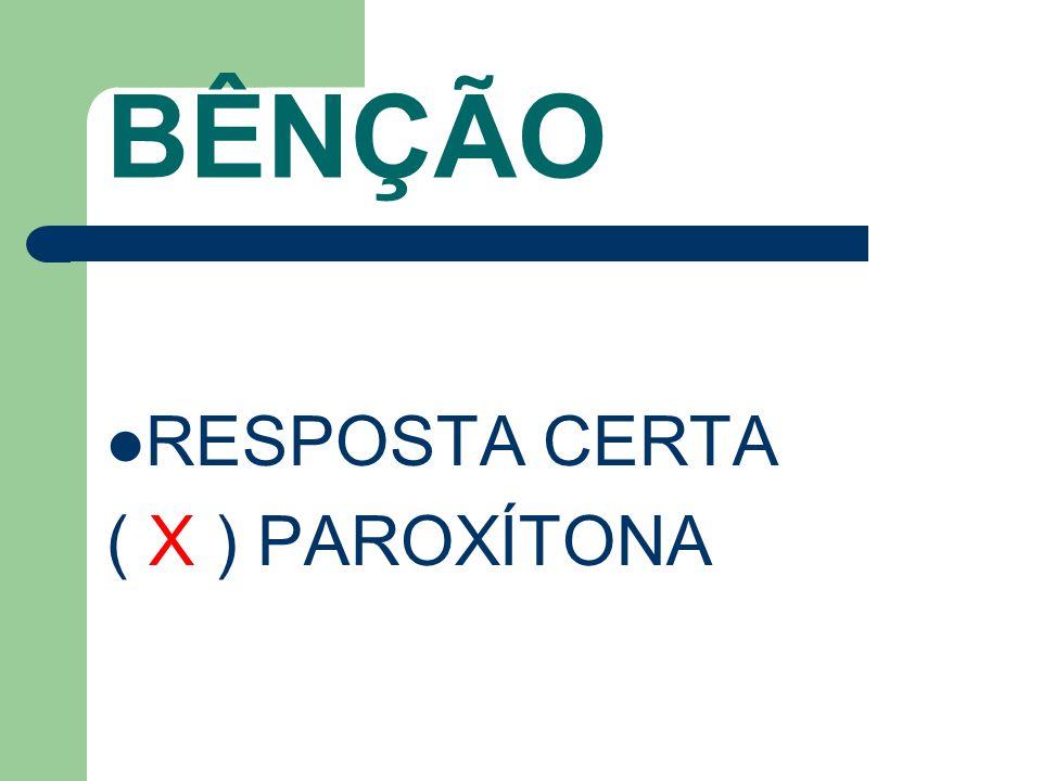BÊNÇÃO RESPOSTA CERTA ( X ) PAROXÍTONA