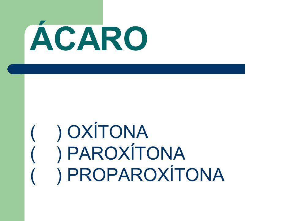 ÁCARO ( ) OXÍTONA ( ) PAROXÍTONA ( ) PROPAROXÍTONA