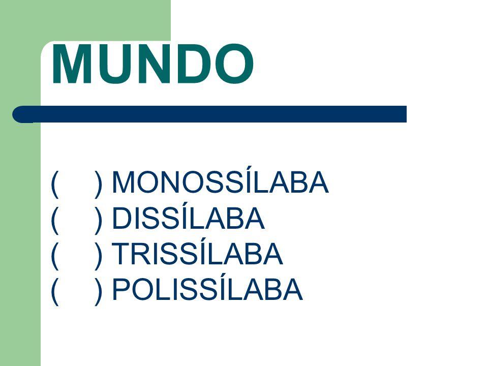 MUNDO ( ) MONOSSÍLABA ( ) DISSÍLABA ( ) TRISSÍLABA ( ) POLISSÍLABA