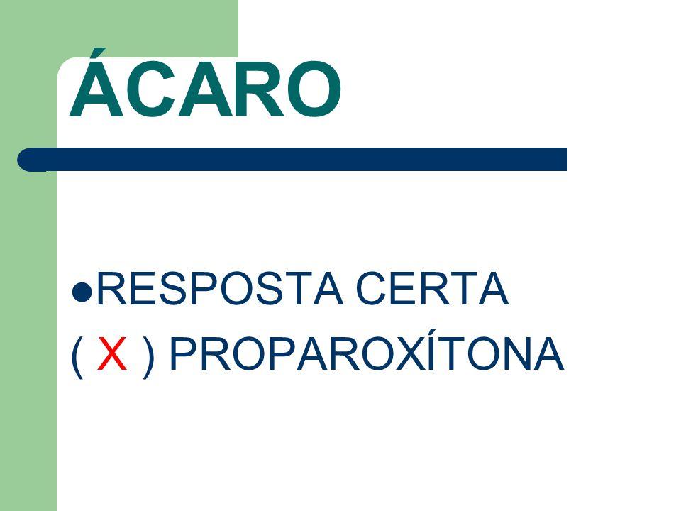 ÁCARO RESPOSTA CERTA ( X ) PROPAROXÍTONA