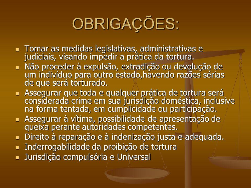 OBRIGAÇÕES: Tomar as medidas legislativas, administrativas e judiciais, visando impedir a prática da tortura.
