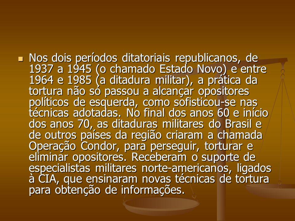 Nos dois períodos ditatoriais republicanos, de 1937 a 1945 (o chamado Estado Novo) e entre 1964 e 1985 (a ditadura militar), a prática da tortura não só passou a alcançar opositores políticos de esquerda, como sofisticou-se nas técnicas adotadas.