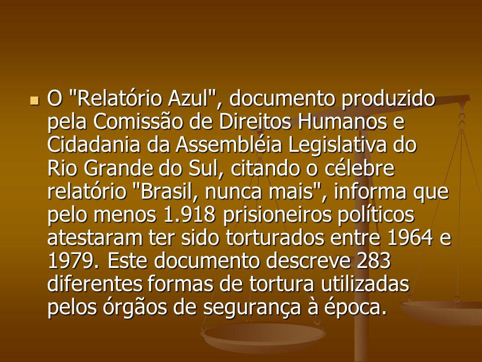O Relatório Azul , documento produzido pela Comissão de Direitos Humanos e Cidadania da Assembléia Legislativa do Rio Grande do Sul, citando o célebre relatório Brasil, nunca mais , informa que pelo menos 1.918 prisioneiros políticos atestaram ter sido torturados entre 1964 e 1979.