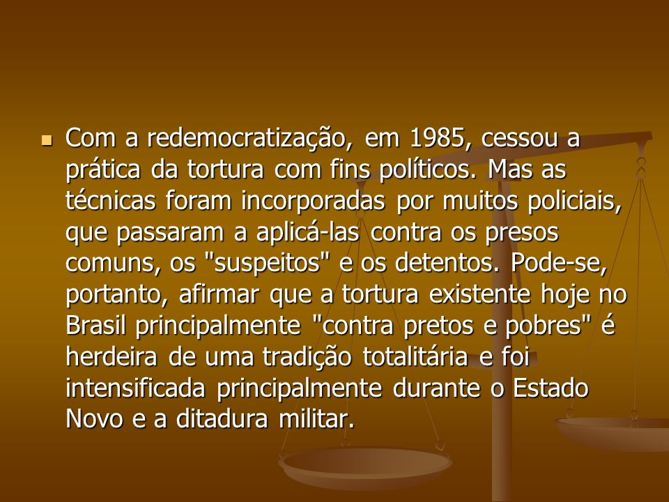Com a redemocratização, em 1985, cessou a prática da tortura com fins políticos.
