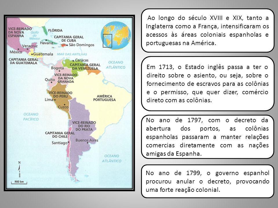 Ao longo do século XVIII e XIX, tanto a Inglaterra como a França, intensificaram os acessos às áreas coloniais espanholas e portuguesas na América.