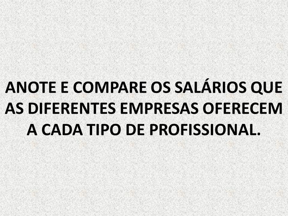 ANOTE E COMPARE OS SALÁRIOS QUE AS DIFERENTES EMPRESAS OFERECEM A CADA TIPO DE PROFISSIONAL.