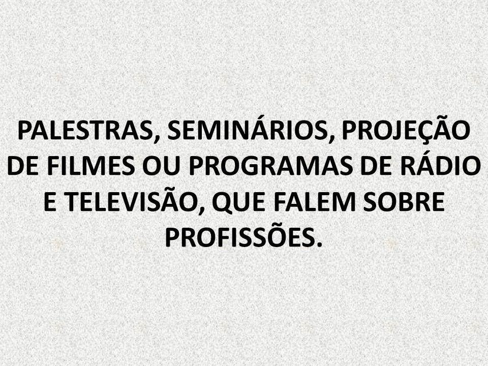 PALESTRAS, SEMINÁRIOS, PROJEÇÃO DE FILMES OU PROGRAMAS DE RÁDIO E TELEVISÃO, QUE FALEM SOBRE PROFISSÕES.
