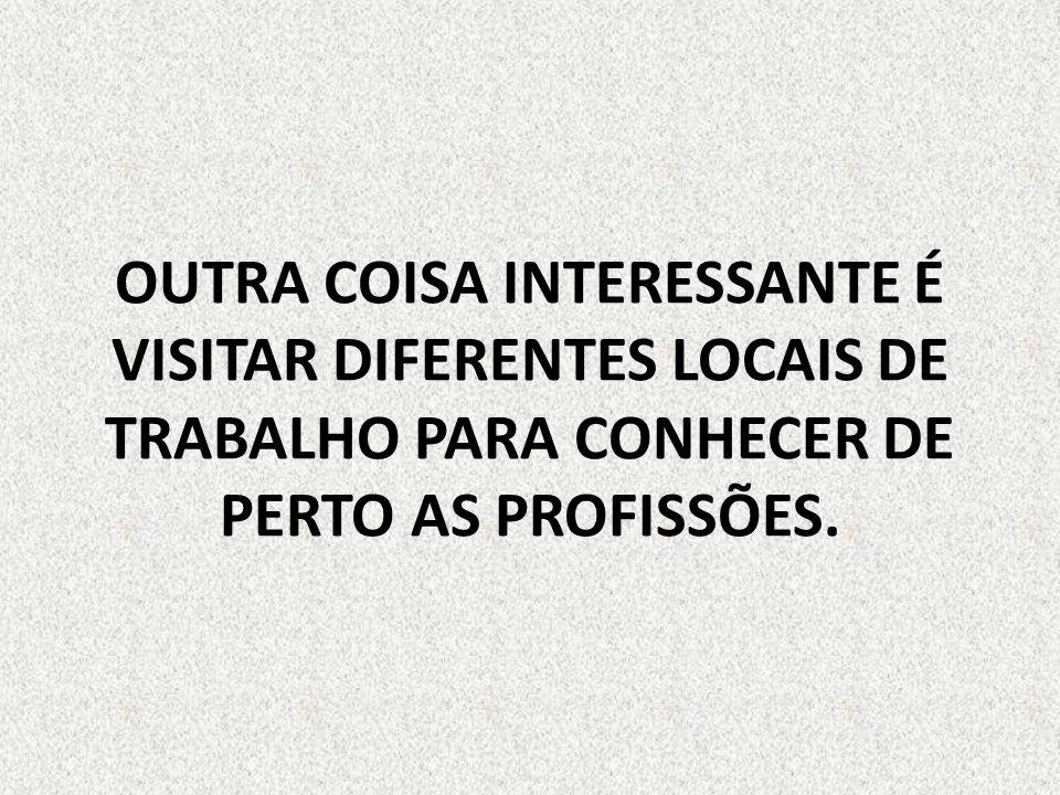 OUTRA COISA INTERESSANTE É VISITAR DIFERENTES LOCAIS DE TRABALHO PARA CONHECER DE PERTO AS PROFISSÕES.