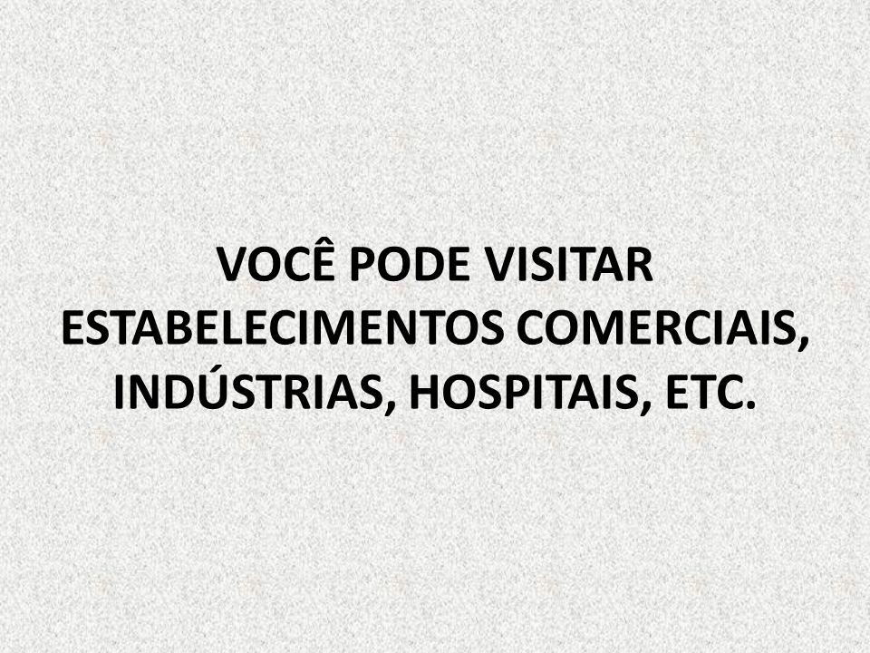 VOCÊ PODE VISITAR ESTABELECIMENTOS COMERCIAIS, INDÚSTRIAS, HOSPITAIS, ETC.