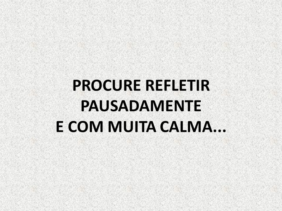 PROCURE REFLETIR PAUSADAMENTE E COM MUITA CALMA...