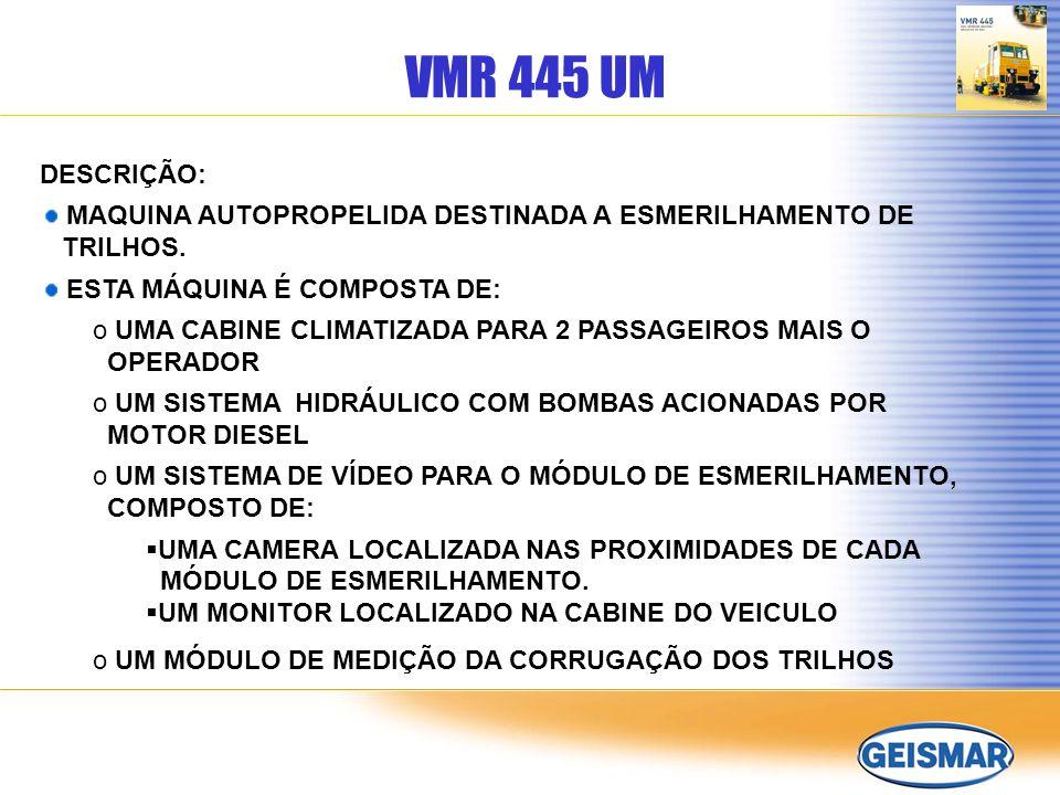 VMR 445 UM DESCRIÇÃO: MAQUINA AUTOPROPELIDA DESTINADA A ESMERILHAMENTO DE TRILHOS. ESTA MÁQUINA É COMPOSTA DE: