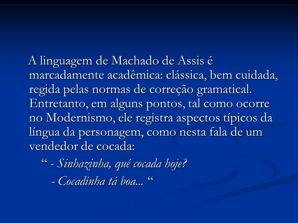 A linguagem de Machado de Assis é marcadamente acadêmica: clássica, bem cuidada, regida pelas normas de correção gramatical. Entretanto, em alguns pontos, tal como ocorre no Modernismo, ele registra aspectos típicos da língua da personagem, como nesta fala de um vendedor de cocada: