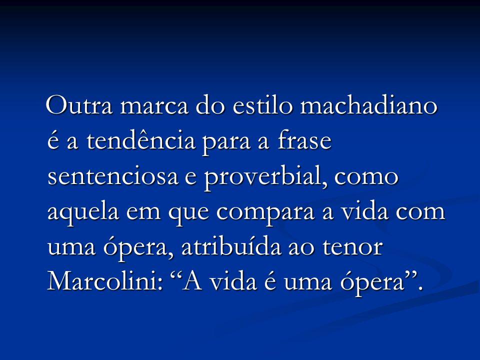 Outra marca do estilo machadiano é a tendência para a frase sentenciosa e proverbial, como aquela em que compara a vida com uma ópera, atribuída ao tenor Marcolini: A vida é uma ópera .